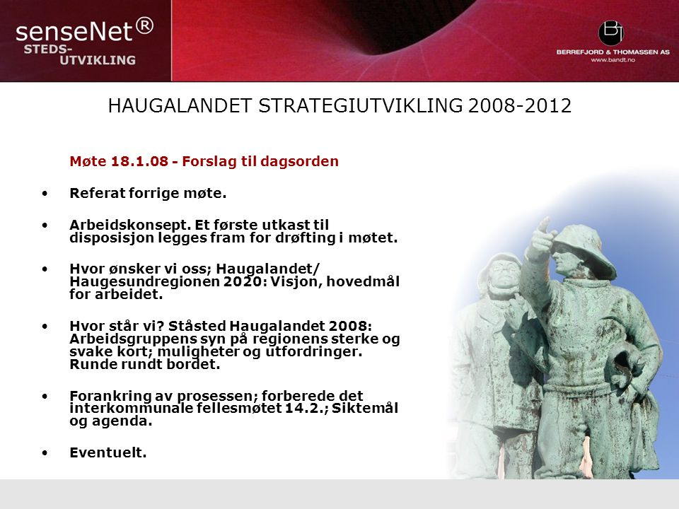 HAUGALANDET STRATEGIUTVIKLING 2008-2012 Møte 18.1.08 - Forslag til dagsorden Referat forrige møte.