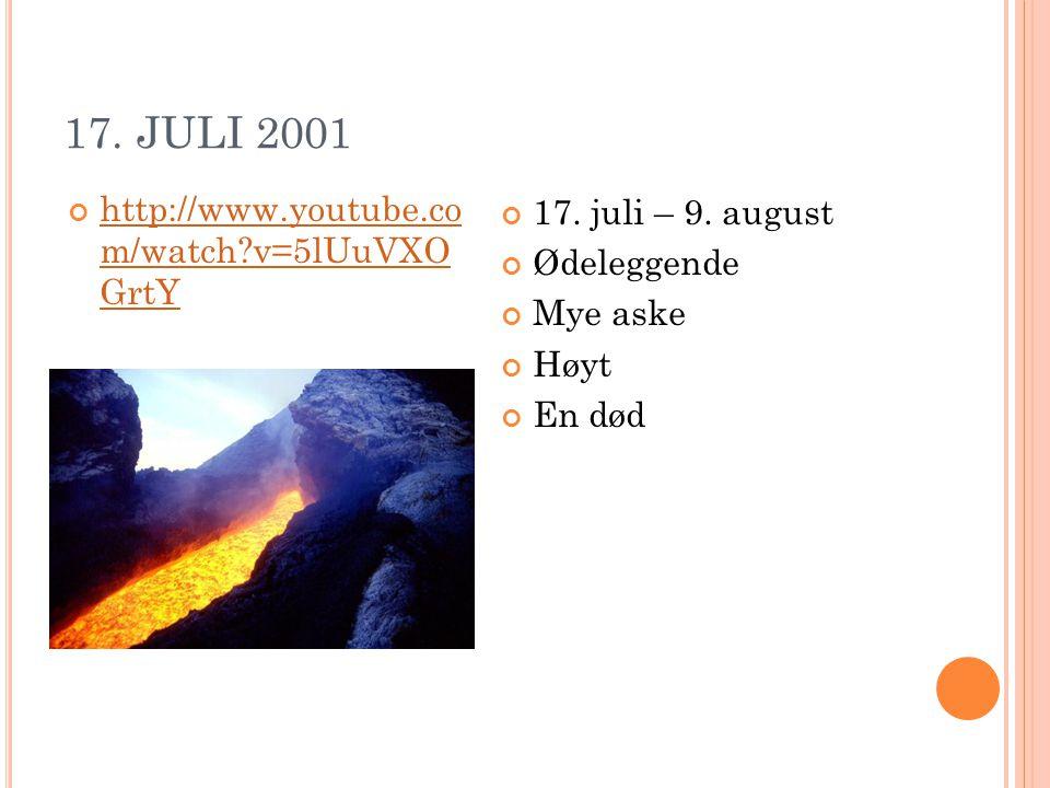 17. JULI 2001 http://www.youtube.co m/watch?v=5lUuVXO GrtY 17. juli – 9. august Ødeleggende Mye aske Høyt En død