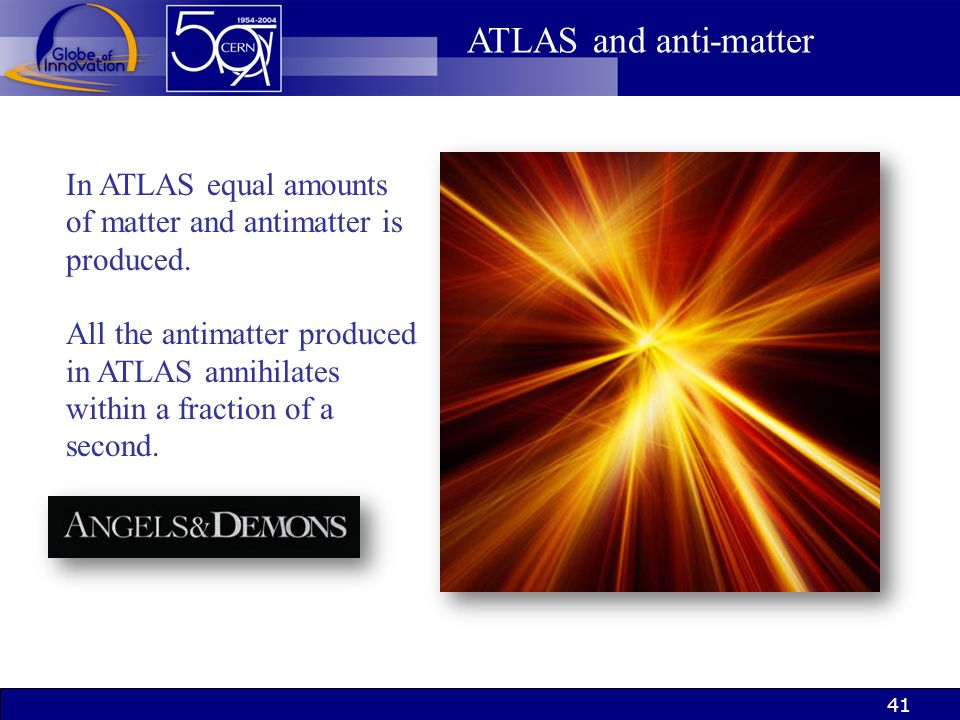 41 ATLAS and anti-matter In ATLAS equal amounts of matter and antimatter is produced. All the antimatter produced in ATLAS annihilates within a fracti