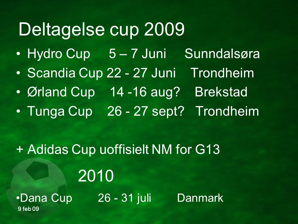 9 feb 09 Deltagelse cup 2009 Hydro Cup 5 – 7 Juni Sunndalsøra Scandia Cup 22 - 27 Juni Trondheim Ørland Cup 14 -16 aug.