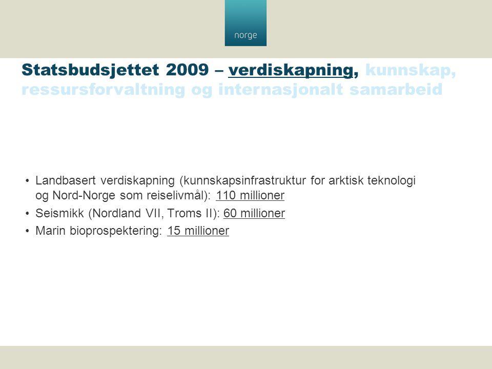 Landbasert verdiskapning (kunnskapsinfrastruktur for arktisk teknologi og Nord-Norge som reiselivmål): 110 millioner Seismikk (Nordland VII, Troms II): 60 millioner Marin bioprospektering: 15 millioner Statsbudsjettet 2009 – verdiskapning, kunnskap, ressursforvaltning og internasjonalt samarbeid