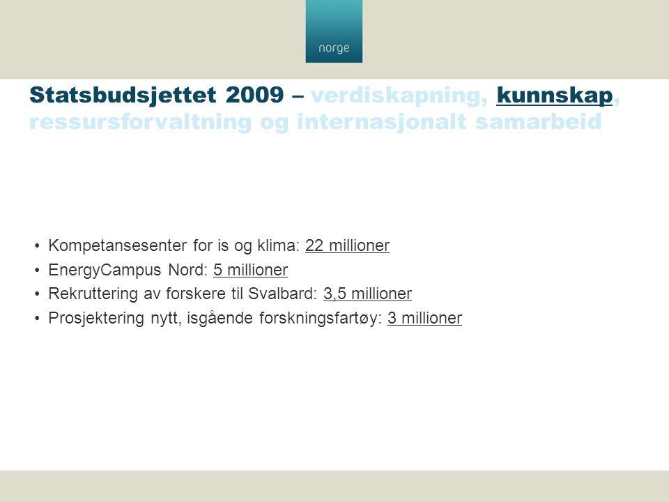 Kompetansesenter for is og klima: 22 millioner EnergyCampus Nord: 5 millioner Rekruttering av forskere til Svalbard: 3,5 millioner Prosjektering nytt, isgående forskningsfartøy: 3 millioner Statsbudsjettet 2009 – verdiskapning, kunnskap, ressursforvaltning og internasjonalt samarbeid