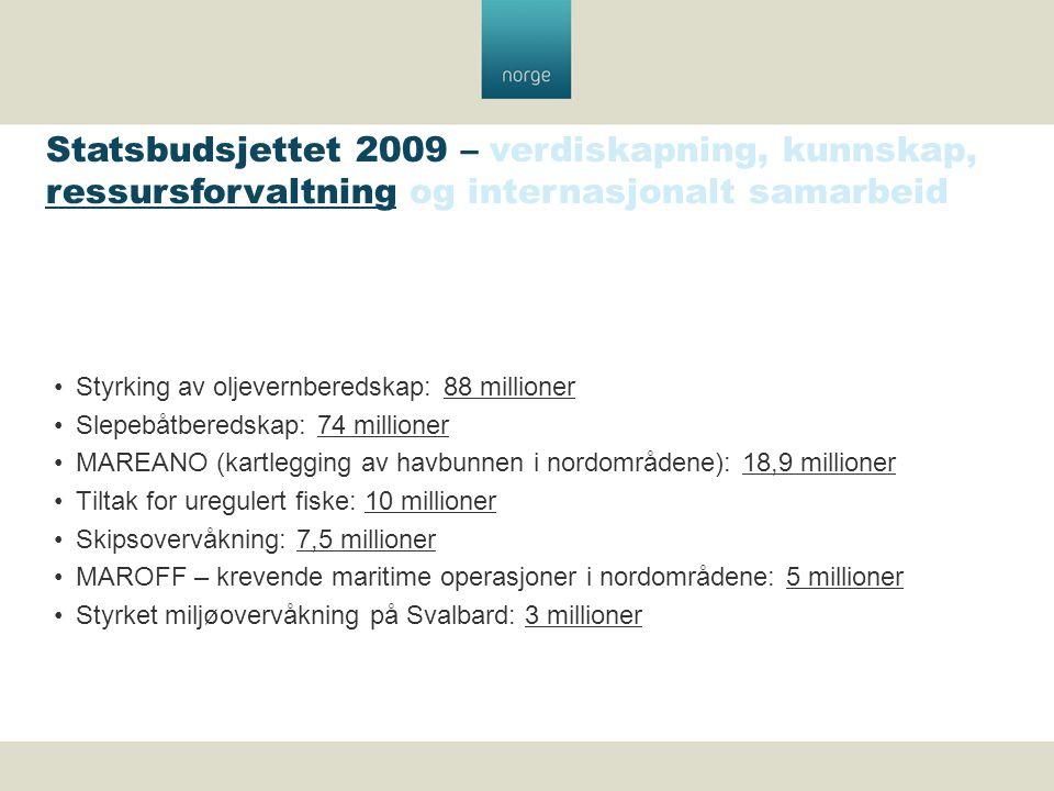 Styrking av oljevernberedskap: 88 millioner Slepebåtberedskap: 74 millioner MAREANO (kartlegging av havbunnen i nordområdene): 18,9 millioner Tiltak for uregulert fiske: 10 millioner Skipsovervåkning: 7,5 millioner MAROFF – krevende maritime operasjoner i nordområdene: 5 millioner Styrket miljøovervåkning på Svalbard: 3 millioner Statsbudsjettet 2009 – verdiskapning, kunnskap, ressursforvaltning og internasjonalt samarbeid