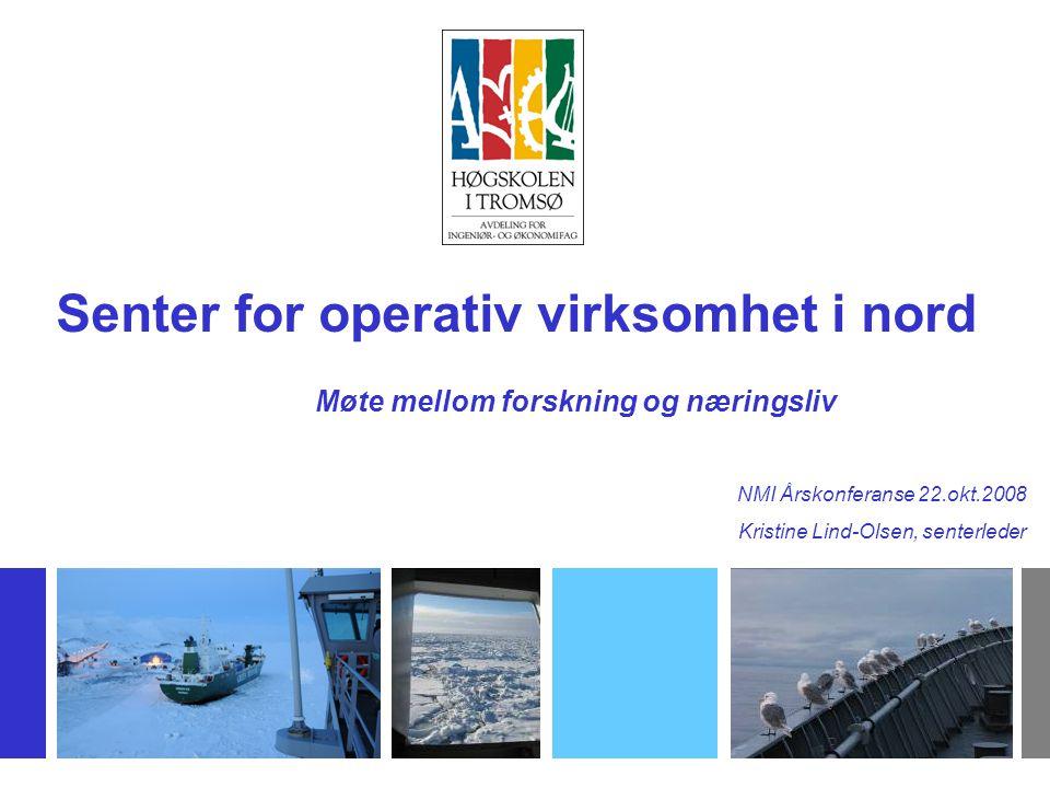 Senter for operativ virksomhet i nord NMI Årskonferanse 22.okt.2008 Kristine Lind-Olsen, senterleder Møte mellom forskning og næringsliv