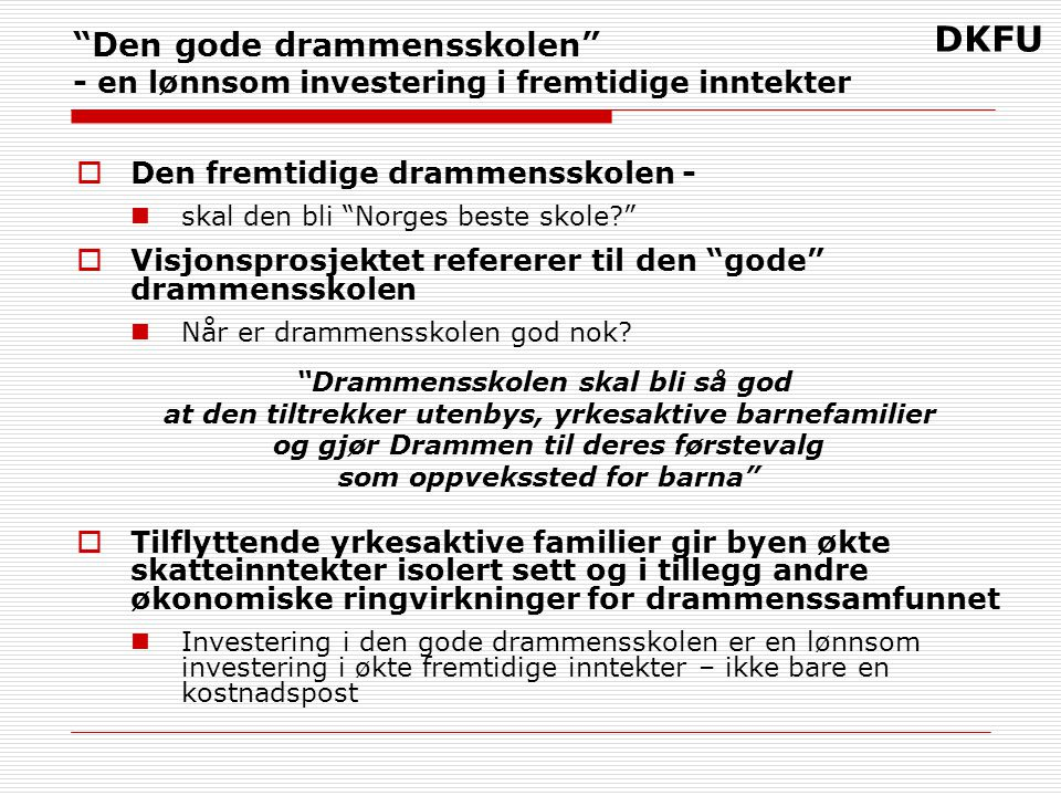DKFU Den gode drammensskolen - en lønnsom investering i fremtidige inntekter  Den fremtidige drammensskolen - skal den bli Norges beste skole  Visjonsprosjektet refererer til den gode drammensskolen Når er drammensskolen god nok.