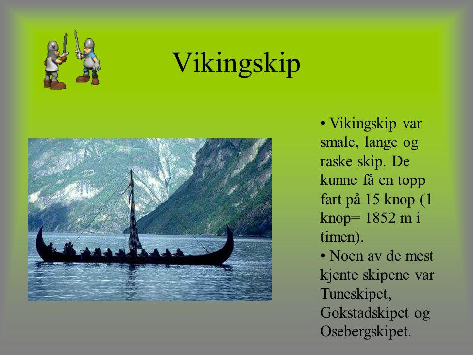 Vikingskip Vikingskip var smale, lange og raske skip. De kunne få en topp fart på 15 knop (1 knop= 1852 m i timen). Noen av de mest kjente skipene var
