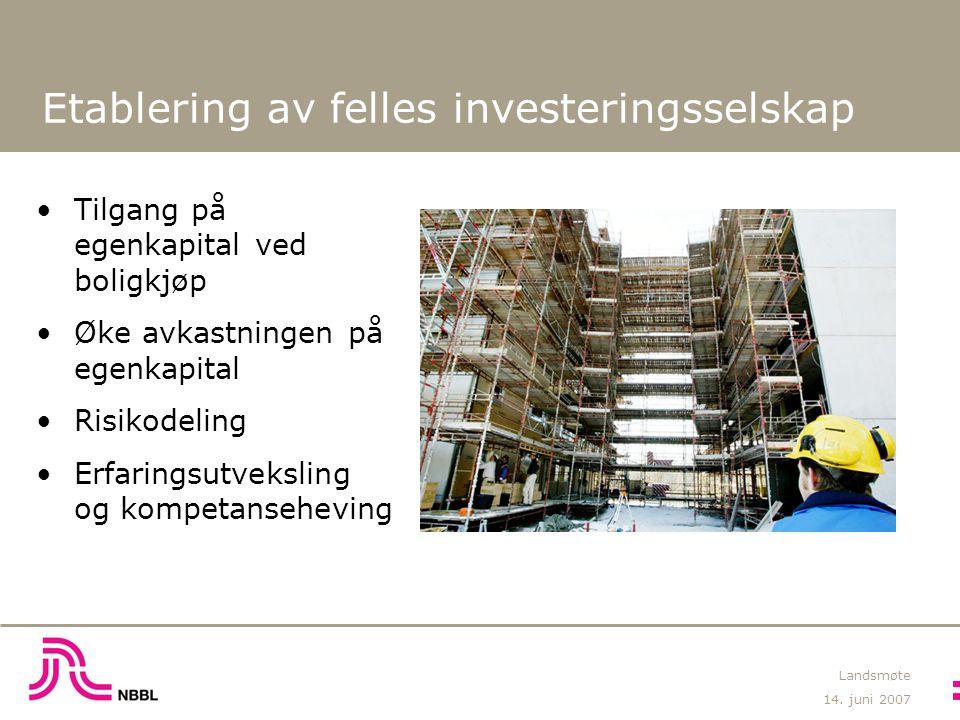 14. juni 2007 Landsmøte Etablering av felles investeringsselskap Tilgang på egenkapital ved boligkjøp Øke avkastningen på egenkapital Risikodeling Erf