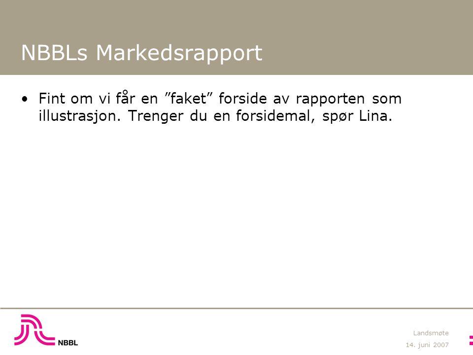 """14. juni 2007 Landsmøte NBBLs Markedsrapport Fint om vi får en """"faket"""" forside av rapporten som illustrasjon. Trenger du en forsidemal, spør Lina."""