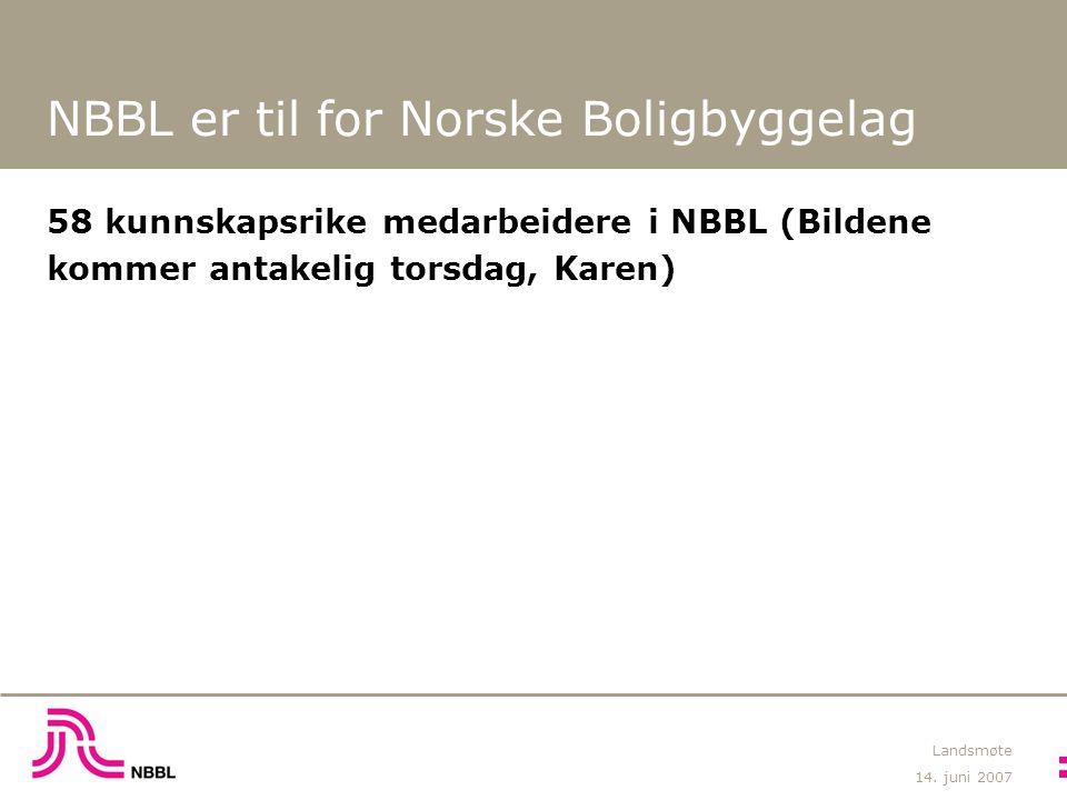 14. juni 2007 Landsmøte NBBL er til for Norske Boligbyggelag 58 kunnskapsrike medarbeidere i NBBL (Bildene kommer antakelig torsdag, Karen)