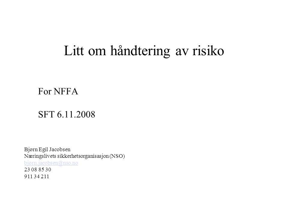 For NFFA SFT 6.11.2008 Litt om håndtering av risiko Bjørn Egil Jacobsen Næringslivets sikkerhetsorganisasjon (NSO) bjorn.jacobsen@nso.no 23 08 85 30 911 34 211