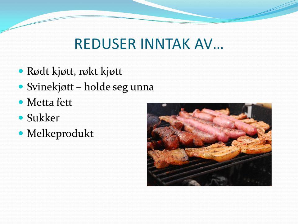 REDUSER INNTAK AV… Rødt kjøtt, røkt kjøtt Svinekjøtt – holde seg unna Metta fett Sukker Melkeprodukt