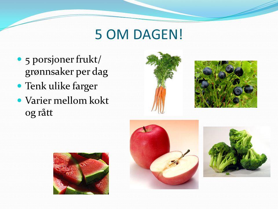 5 OM DAGEN! 5 porsjoner frukt/ grønnsaker per dag Tenk ulike farger Varier mellom kokt og rått