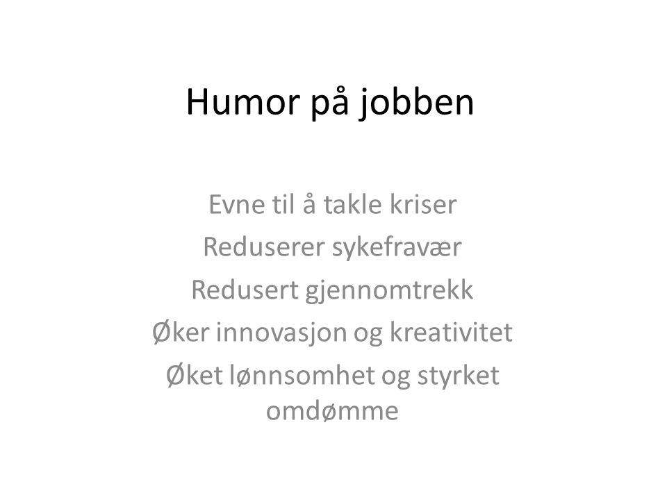Humor på jobben Evne til å takle kriser Reduserer sykefravær Redusert gjennomtrekk Øker innovasjon og kreativitet Øket lønnsomhet og styrket omdømme