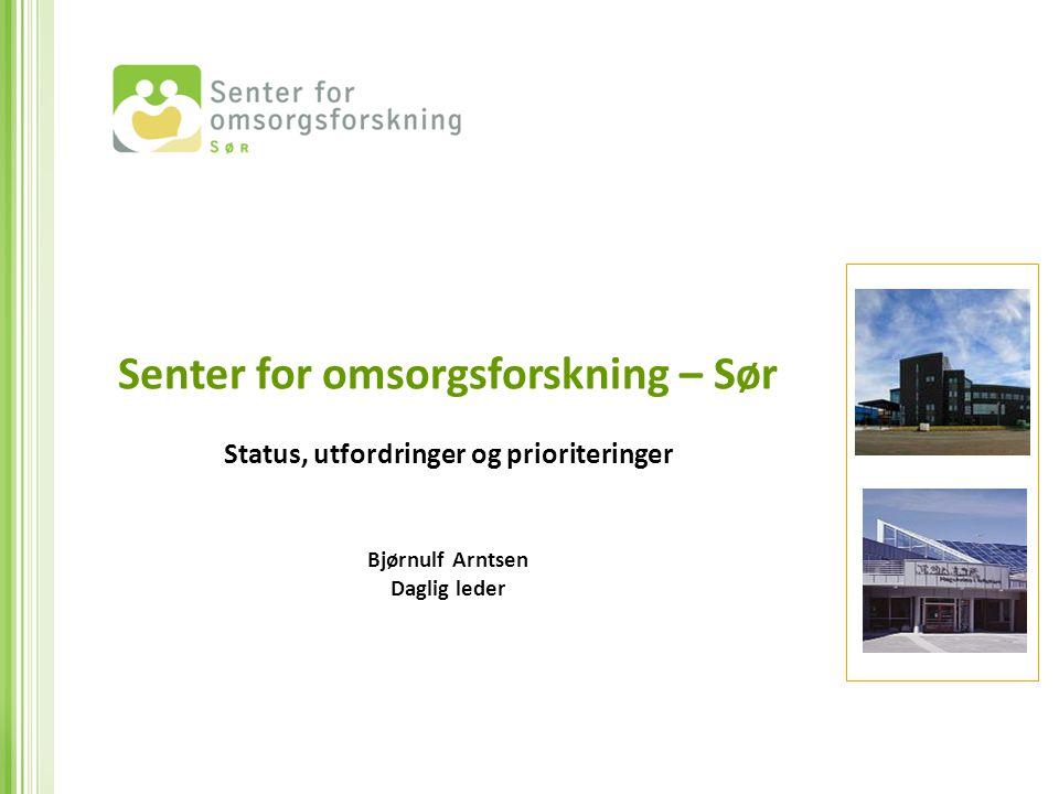 Senter for omsorgsforskning – Sør Status, utfordringer og prioriteringer Bjørnulf Arntsen Daglig leder