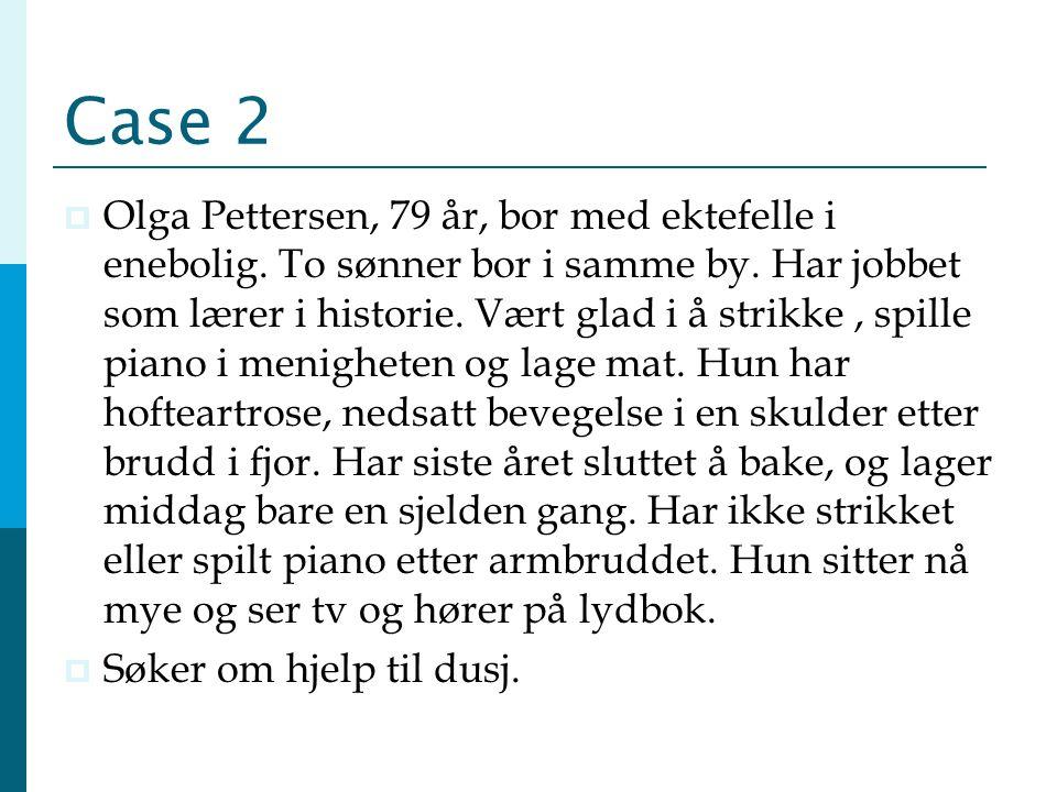 Case 2  Olga Pettersen, 79 år, bor med ektefelle i enebolig. To sønner bor i samme by. Har jobbet som lærer i historie. Vært glad i å strikke, spille