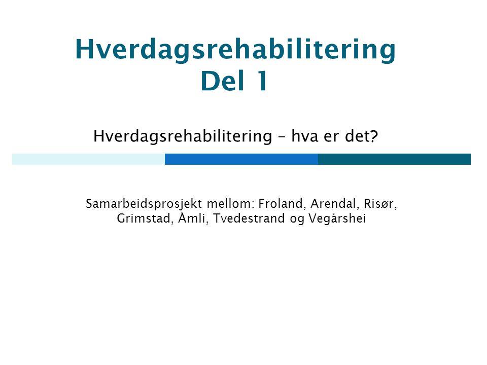 Hverdagsrehabilitering Del 1 Hverdagsrehabilitering – hva er det ? Samarbeidsprosjekt mellom: Froland, Arendal, Risør, Grimstad, Åmli, Tvedestrand og