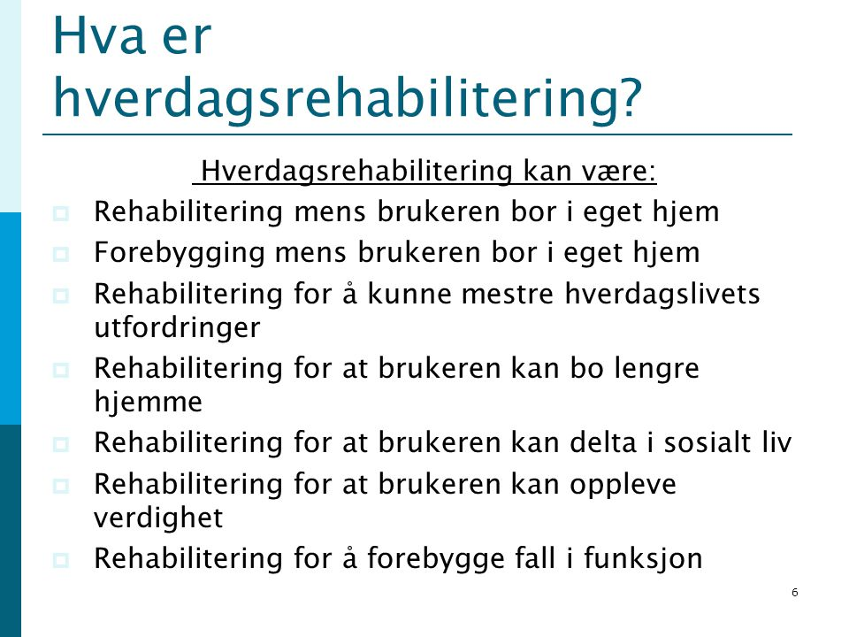 Hva er hverdagsrehabilitering? Hverdagsrehabilitering kan være:  Rehabilitering mens brukeren bor i eget hjem  Forebygging mens brukeren bor i eget