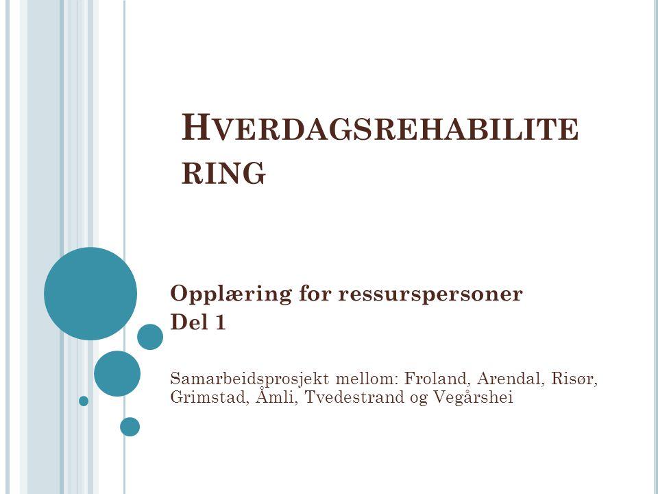 H VERDAGSREHABILITE RING Opplæring for ressurspersoner Del 1 Samarbeidsprosjekt mellom: Froland, Arendal, Risør, Grimstad, Åmli, Tvedestrand og Vegårs
