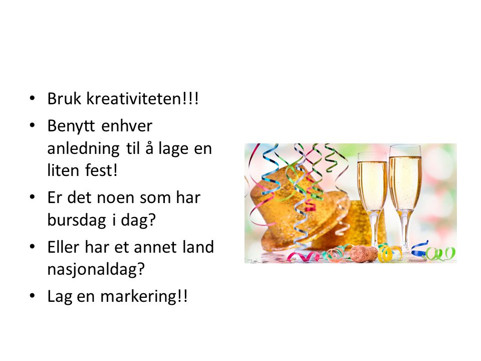 Bruk kreativiteten!!.Benytt enhver anledning til å lage en liten fest.