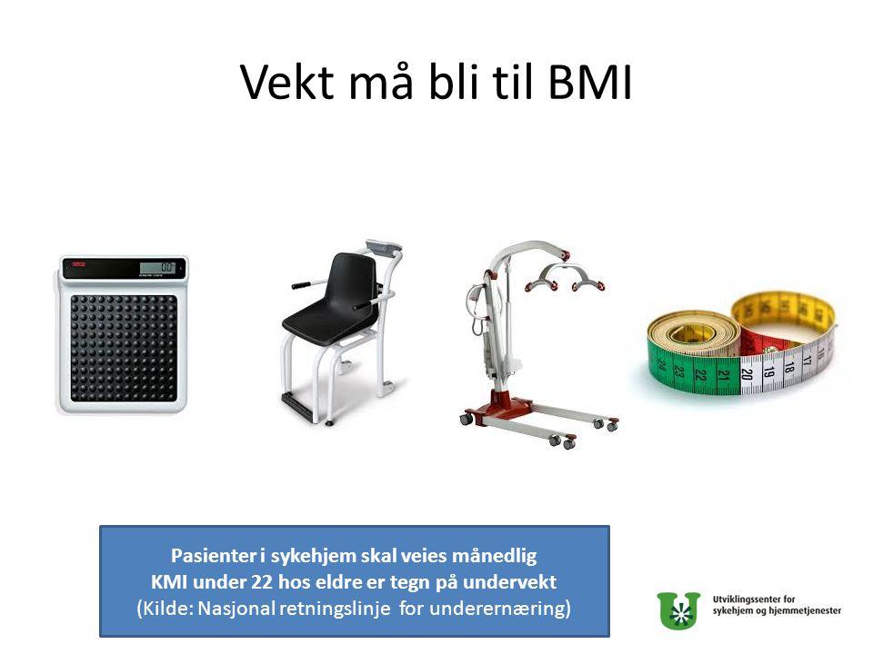 Vekt må bli til BMI Pasienter i sykehjem skal veies månedlig KMI under 22 hos eldre er tegn på undervekt (Kilde: Nasjonal retningslinje for underernæring)