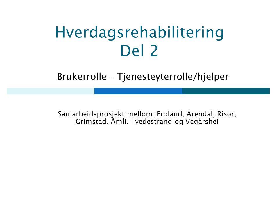 Hverdagsrehabilitering Del 2 Brukerrolle – Tjenesteyterrolle/hjelper Samarbeidsprosjekt mellom: Froland, Arendal, Risør, Grimstad, Åmli, Tvedestrand og Vegårshei