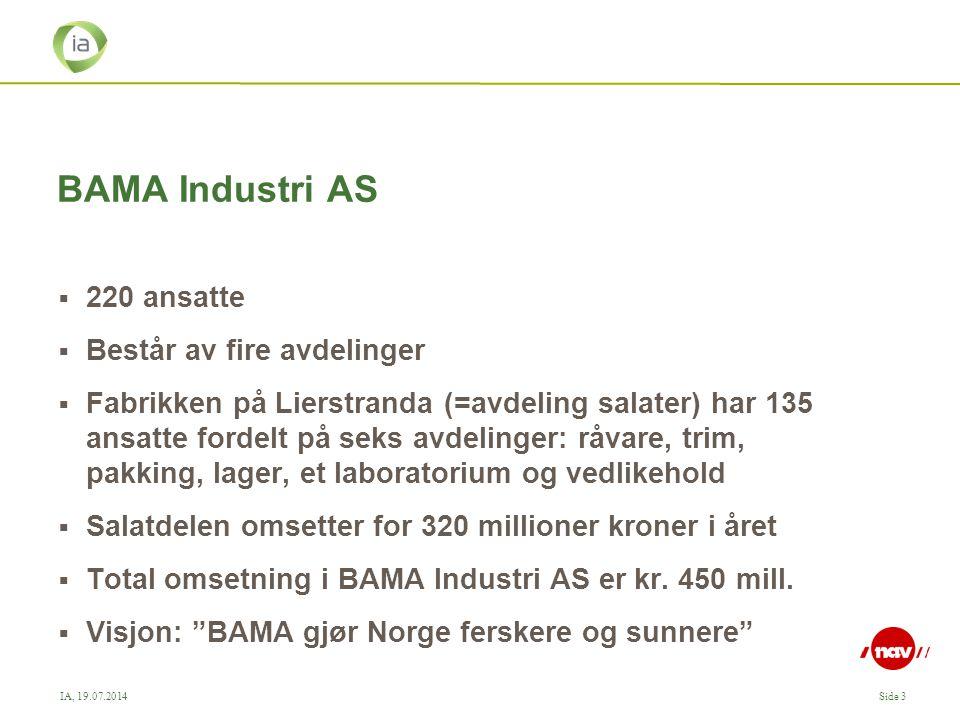 IA, 19.07.2014Side 3 BAMA Industri AS  220 ansatte  Består av fire avdelinger  Fabrikken på Lierstranda (=avdeling salater) har 135 ansatte fordelt på seks avdelinger: råvare, trim, pakking, lager, et laboratorium og vedlikehold  Salatdelen omsetter for 320 millioner kroner i året  Total omsetning i BAMA Industri AS er kr.