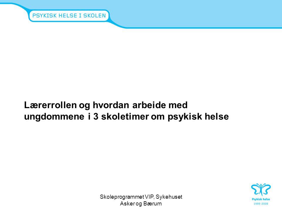 Skoleprogrammet VIP, Sykehuset Asker og Bærum Lærerrollen og hvordan arbeide med ungdommene i 3 skoletimer om psykisk helse