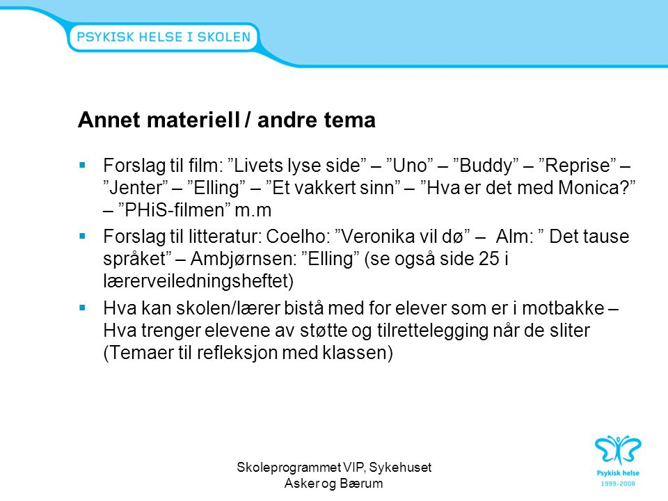"Skoleprogrammet VIP, Sykehuset Asker og Bærum Annet materiell / andre tema  Forslag til film: ""Livets lyse side"" – ""Uno"" – ""Buddy"" – ""Reprise"" – ""Jen"