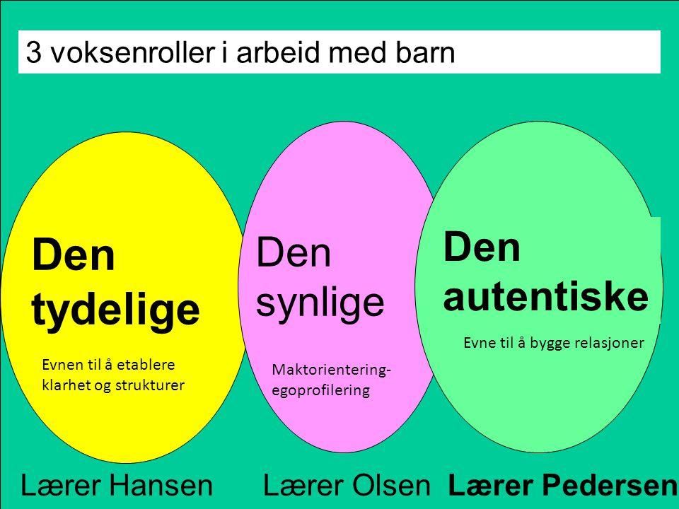 3 voksenroller i arbeid med barn Den tydelige Den synlige Den autentiske Lærer Hansen Lærer Olsen Lærer Pedersen Evne til å bygge relasjoner Evnen til