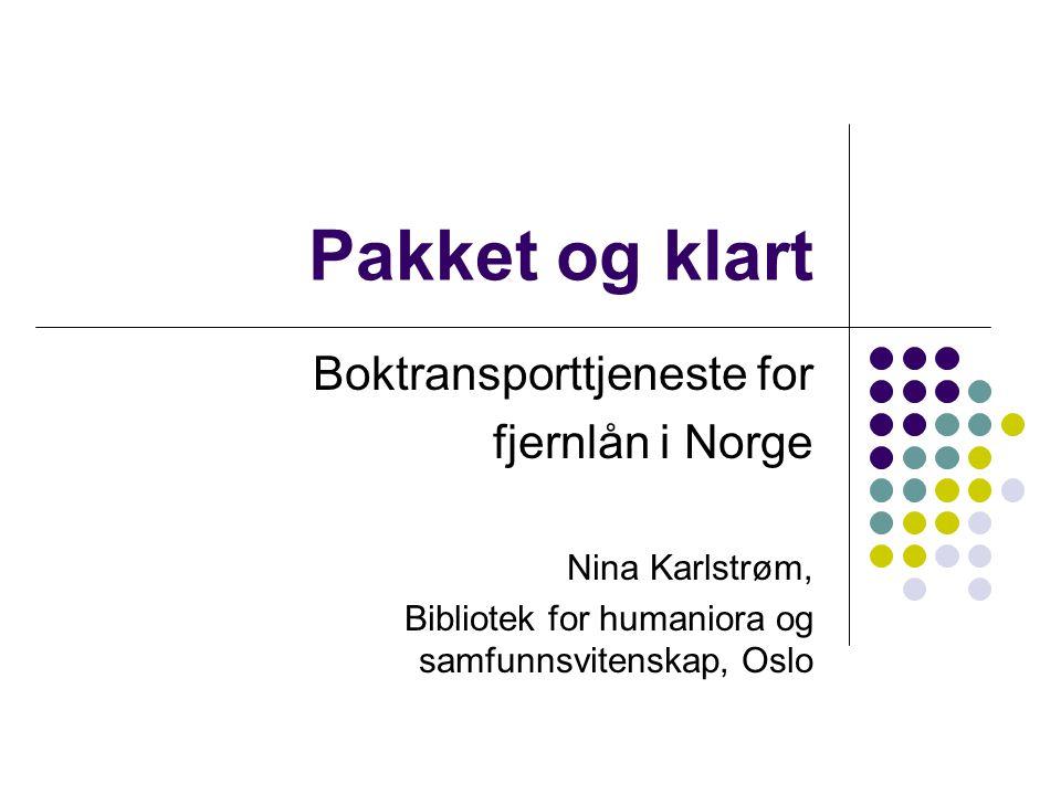 Pakket og klart Boktransporttjeneste for fjernlån i Norge Nina Karlstrøm, Bibliotek for humaniora og samfunnsvitenskap, Oslo