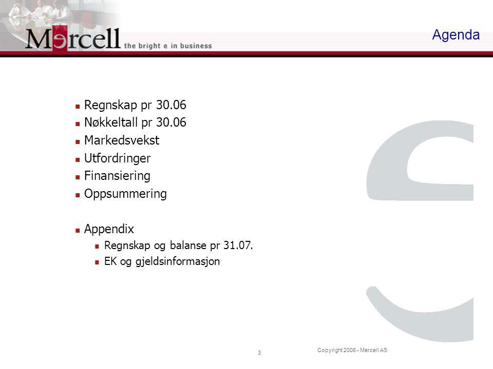 Copyright 2006 - Mercell AS 3 Agenda Regnskap pr 30.06 Nøkkeltall pr 30.06 Markedsvekst Utfordringer Finansiering Oppsummering Appendix Regnskap og ba