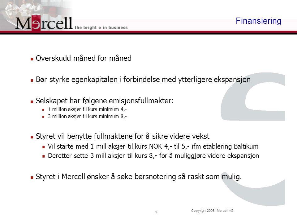 Copyright 2006 - Mercell AS 9 Finansiering Overskudd måned for måned Bør styrke egenkapitalen i forbindelse med ytterligere ekspansjon Selskapet har f