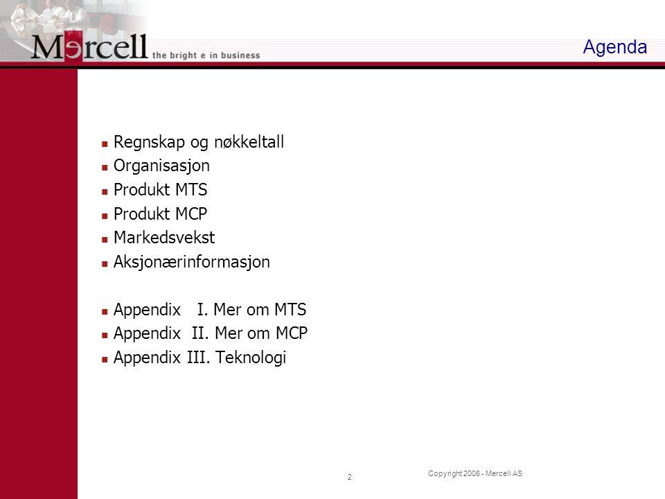 Copyright 2006 - Mercell AS 2 Agenda Regnskap og nøkkeltall Organisasjon Produkt MTS Produkt MCP Markedsvekst Aksjonærinformasjon Appendix I. Mer om M