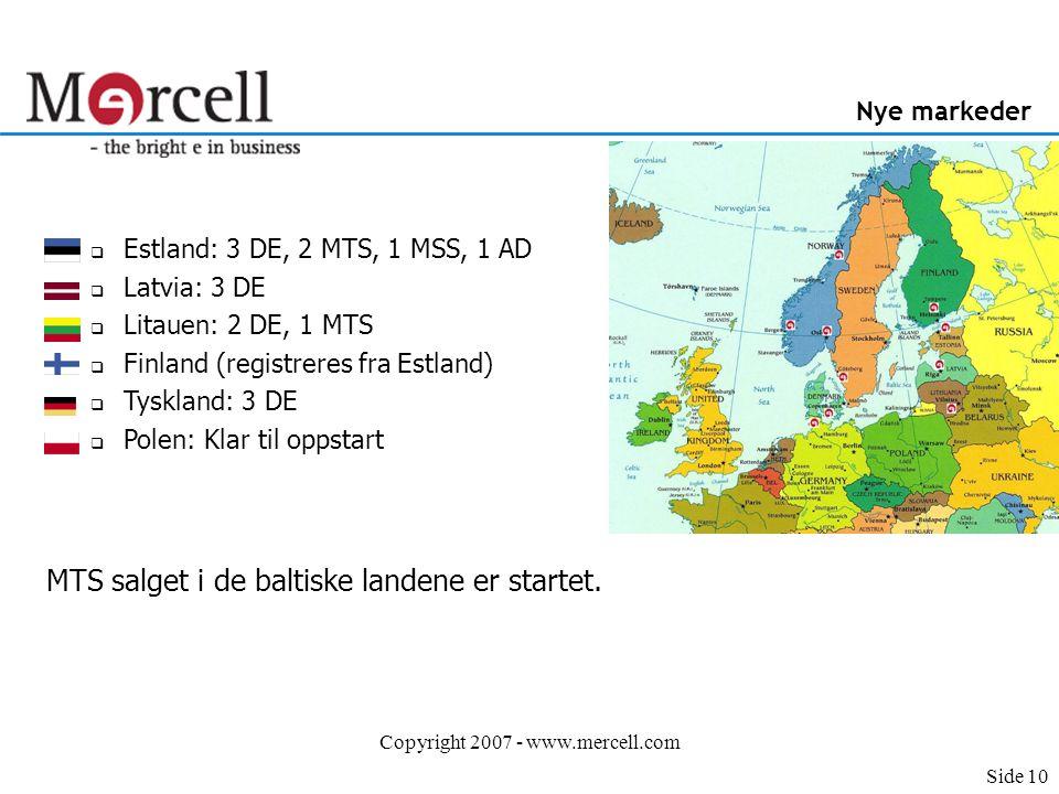 Copyright 2007 - www.mercell.com Nye markeder  Estland: 3 DE, 2 MTS, 1 MSS, 1 AD  Latvia: 3 DE  Litauen: 2 DE, 1 MTS  Finland (registreres fra Estland)  Tyskland: 3 DE  Polen: Klar til oppstart MTS salget i de baltiske landene er startet.