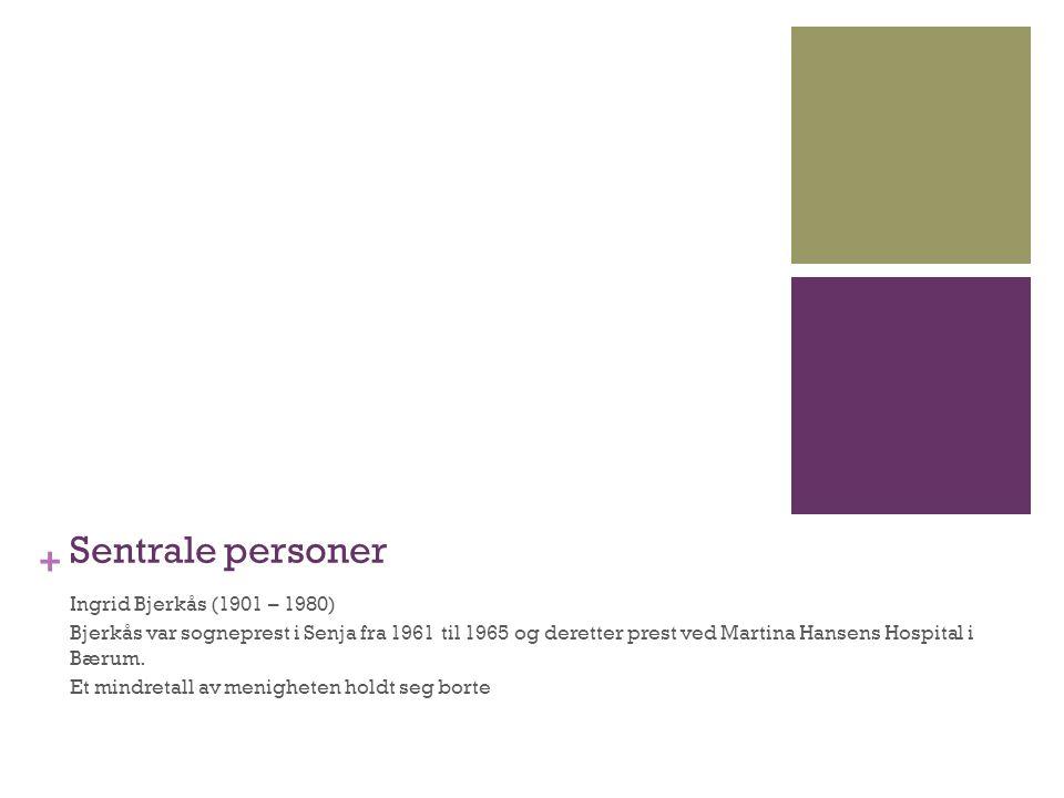 + Sentrale personer Ingrid Bjerkås (1901 – 1980) Bjerkås var sogneprest i Senja fra 1961 til 1965 og deretter prest ved Martina Hansens Hospital i Bær