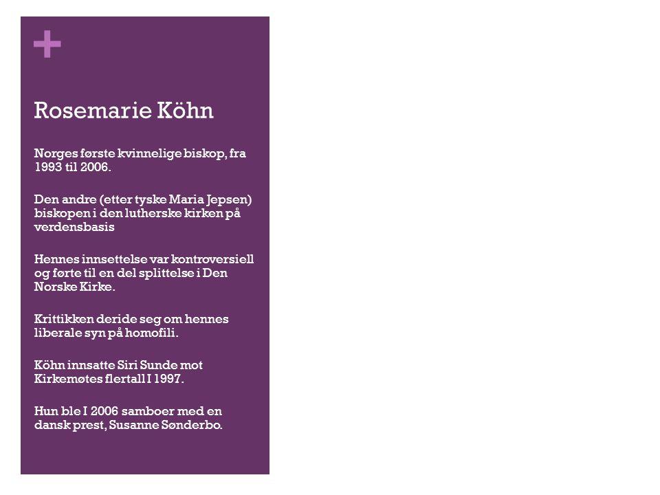 + Rosemarie Köhn Norges første kvinnelige biskop, fra 1993 til 2006. Den andre (etter tyske Maria Jepsen) biskopen i den lutherske kirken på verdensba