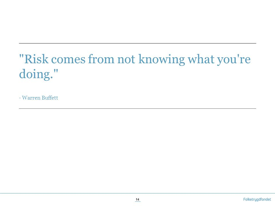 Risk comes from not knowing what you re doing. - Warren Buffett 14