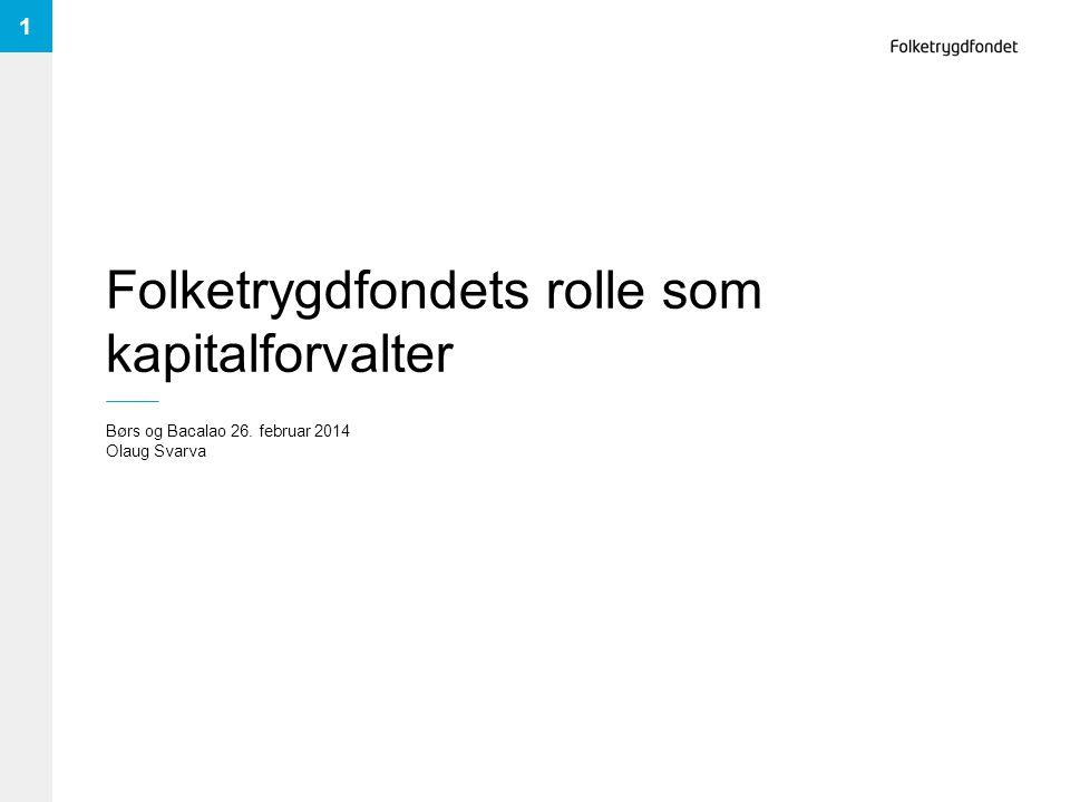 Folketrygdfondets rolle som kapitalforvalter Børs og Bacalao 26. februar 2014 Olaug Svarva 1
