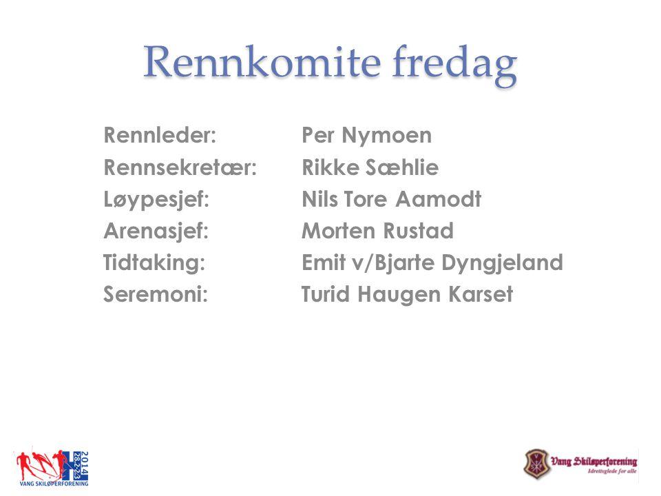 Rennkomite fredag Rennleder: Per Nymoen Rennsekretær: Rikke Sæhlie Løypesjef: Nils Tore Aamodt Arenasjef: Morten Rustad Tidtaking: Emit v/Bjarte Dyngj
