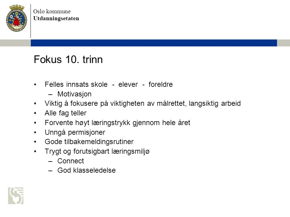 Oslo kommune Utdanningsetaten Fokus 10. trinn Felles innsats skole - elever - foreldre –Motivasjon Viktig å fokusere på viktigheten av målrettet, lang