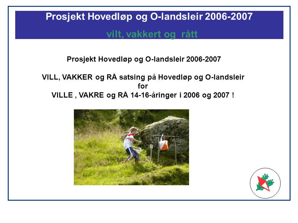 Prosjekt Hovedløp og O-landsleir 2006-2007 vilt, vakkert og rått Prosjekt Hovedløp og O-landsleir 2006-2007 VILL, VAKKER og RÅ satsing på Hovedløp og O-landsleir for VILLE, VAKRE og RÅ 14-16-åringer i 2006 og 2007 !