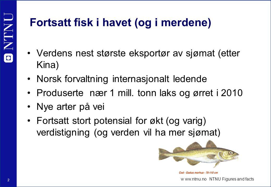 2 w ww.ntnu.no NTNU Figures and facts Fortsatt fisk i havet (og i merdene) Verdens nest største eksportør av sjømat (etter Kina) Norsk forvaltning internasjonalt ledende Produserte nær 1 mill.