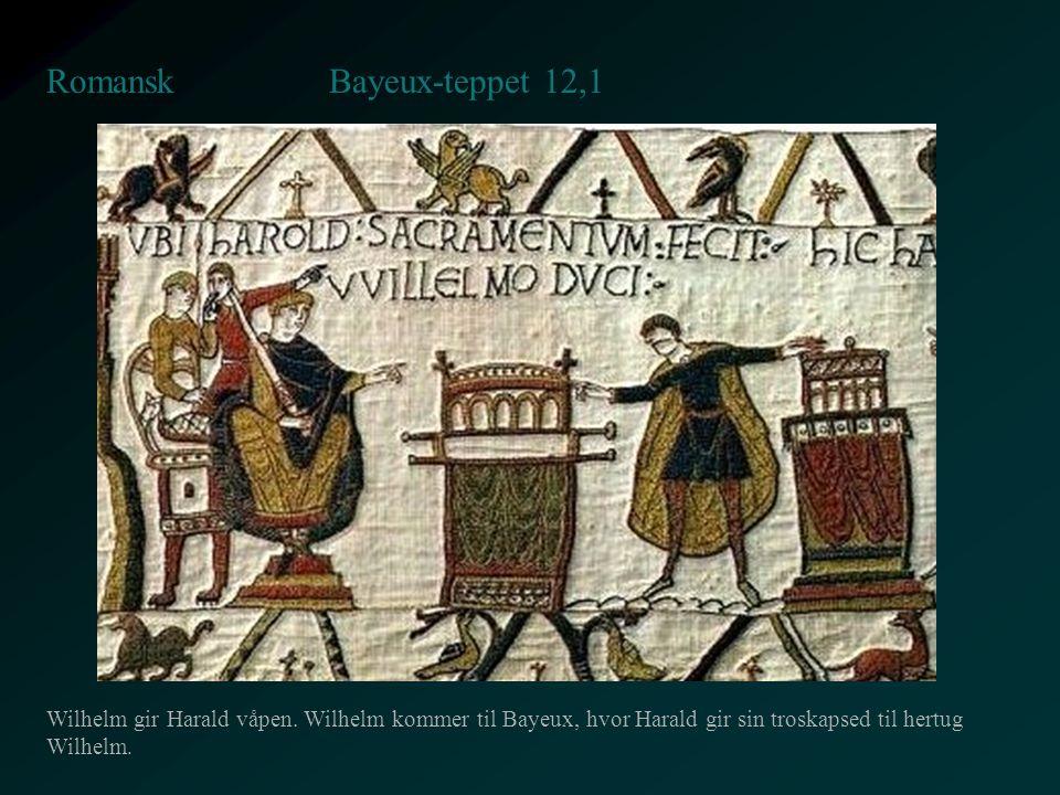 Bayeux-teppet 12,1 Romansk Wilhelm gir Harald våpen. Wilhelm kommer til Bayeux, hvor Harald gir sin troskapsed til hertug Wilhelm.