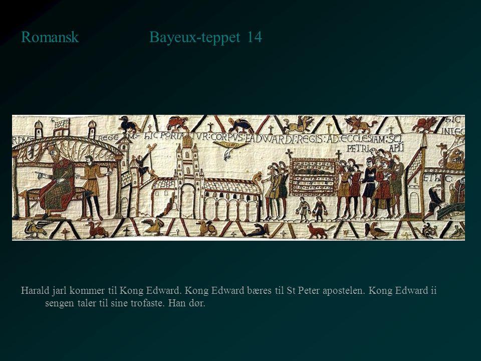 Bayeux-teppet 14 Romansk Harald jarl kommer til Kong Edward. Kong Edward bæres til St Peter apostelen. Kong Edward ii sengen taler til sine trofaste.
