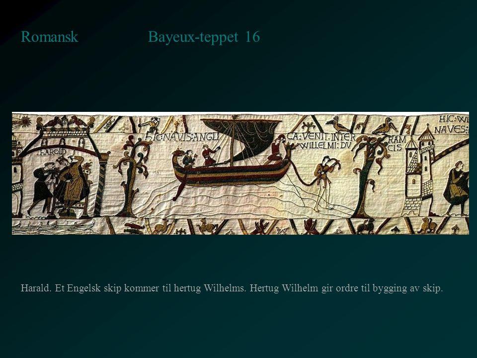 Bayeux-teppet 16 Romansk Harald. Et Engelsk skip kommer til hertug Wilhelms. Hertug Wilhelm gir ordre til bygging av skip.
