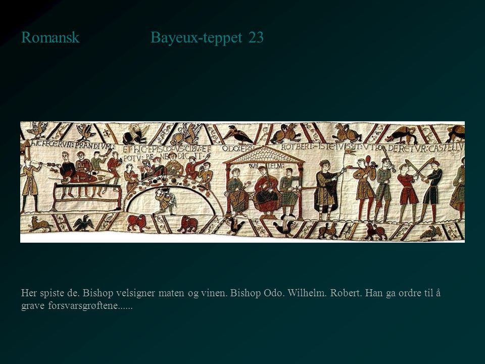 Bayeux-teppet 23 Romansk Her spiste de. Bishop velsigner maten og vinen. Bishop Odo. Wilhelm. Robert. Han ga ordre til å grave forsvarsgrøftene......