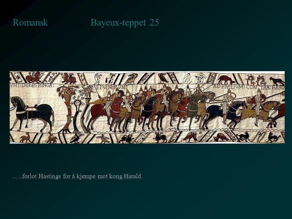 Bayeux-teppet 25 Romansk …..forlot Hastings for å kjempe mot kong Harald.