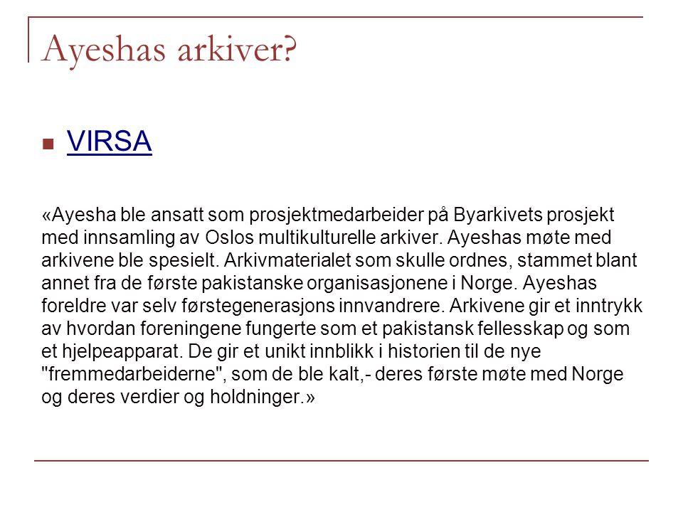 Ayeshas arkiver? VIRSA «Ayesha ble ansatt som prosjektmedarbeider på Byarkivets prosjekt med innsamling av Oslos multikulturelle arkiver. Ayeshas møte