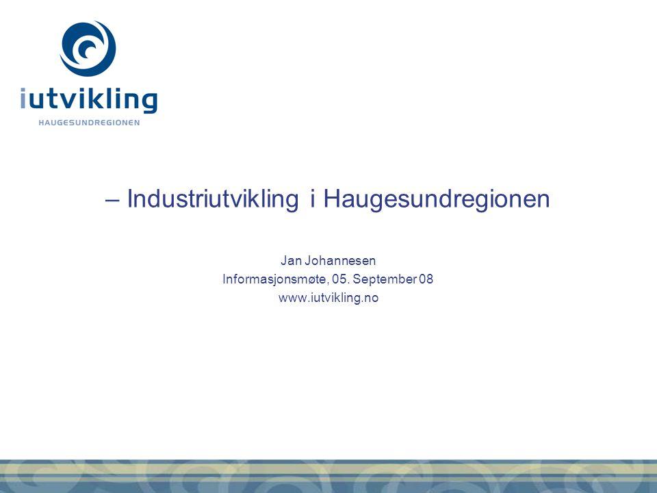 – Industriutvikling i Haugesundregionen Jan Johannesen Informasjonsmøte, 05. September 08 www.iutvikling.no
