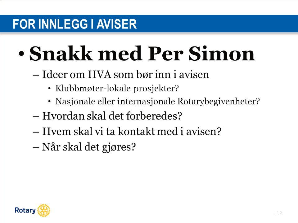 | 12 FOR INNLEGG I AVISER Snakk med Per Simon – Ideer om HVA som bør inn i avisen Klubbmøter-lokale prosjekter.
